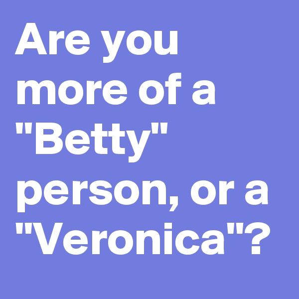 """Are you more of a """"Betty"""" person, or a """"Veronica""""?"""