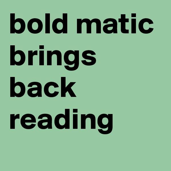 bold matic brings back reading