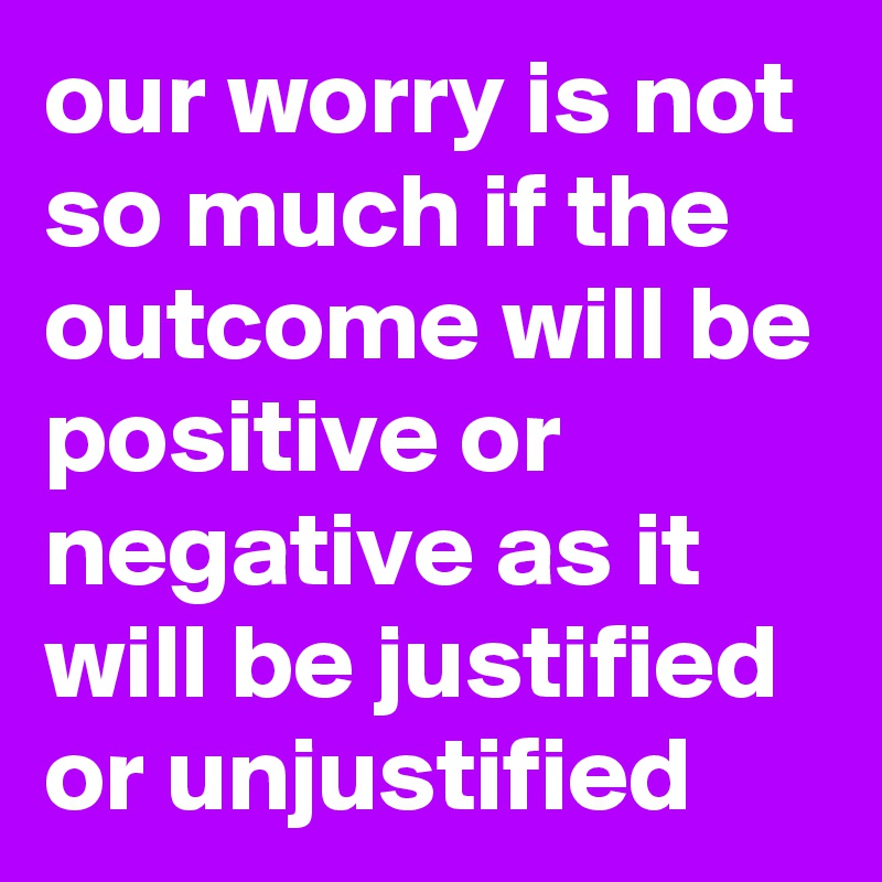 our worry is not so much if the outcome will be positive or negative as it will be justified or unjustified