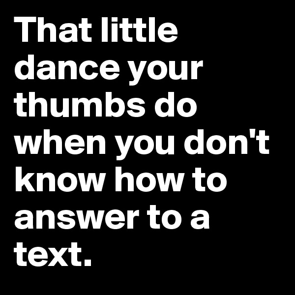 That little dance your thumbs do when you don't know how to answer to a text.