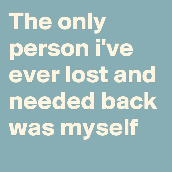 The only person i've ever lost and needed back was myself