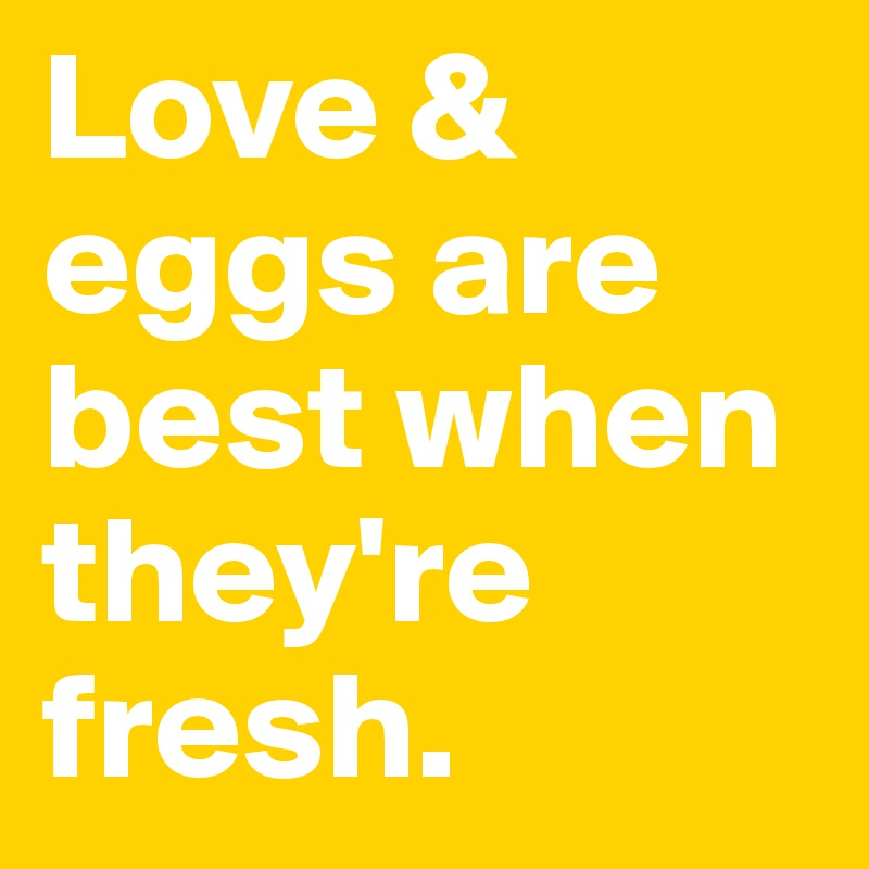 Love & eggs are best when they're fresh.