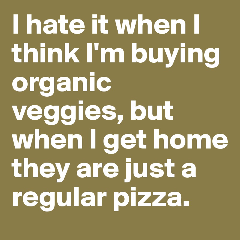 I hate it when I think I'm buying organic veggies, but when I get home they are just a regular pizza.