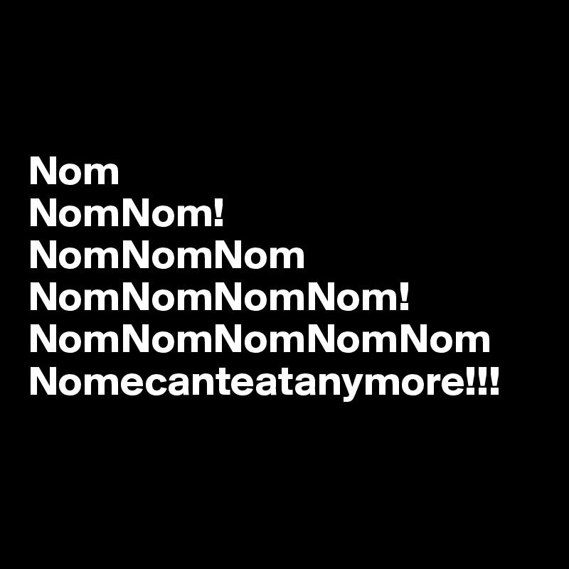 Nom NomNom! NomNomNom NomNomNomNom! NomNomNomNomNom Nomecanteatanymore!!!