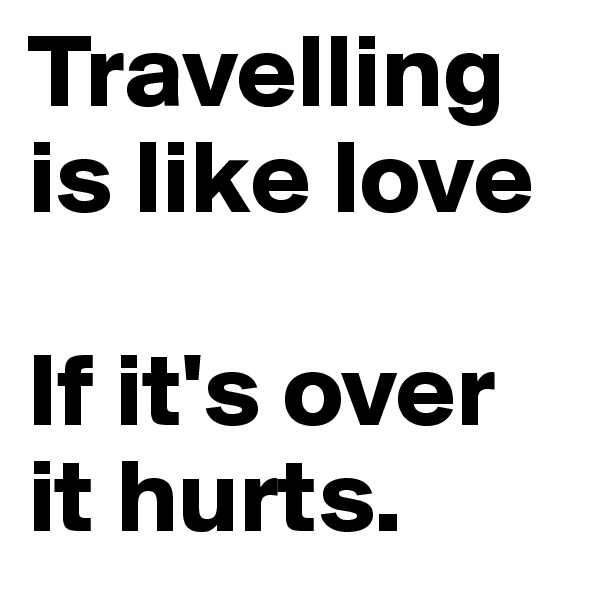 Travelling is like love  If it's over it hurts.
