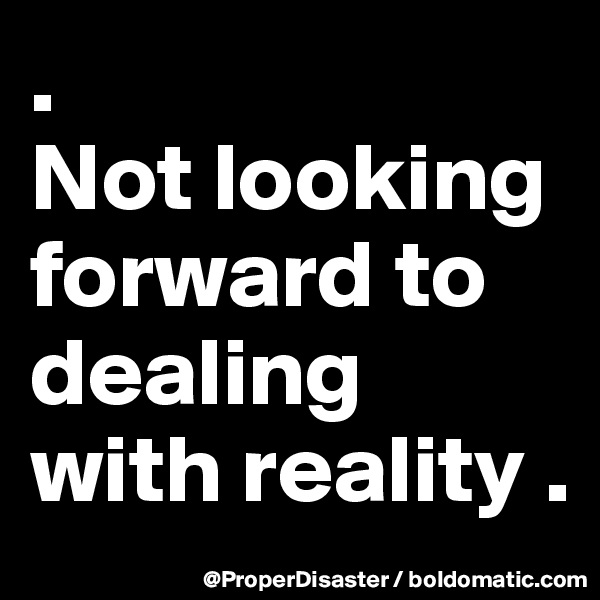 .                       Not looking forward to dealing with reality .
