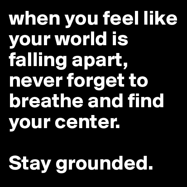 when you feel like your world is falling apart, never forget to breathe and find your center.   Stay grounded.