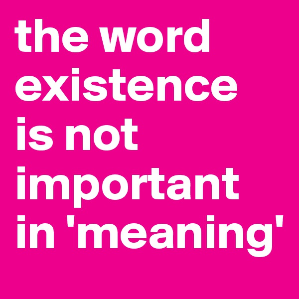 the word existence is not important in 'meaning'