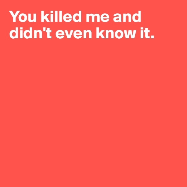 You killed me and didn't even know it.