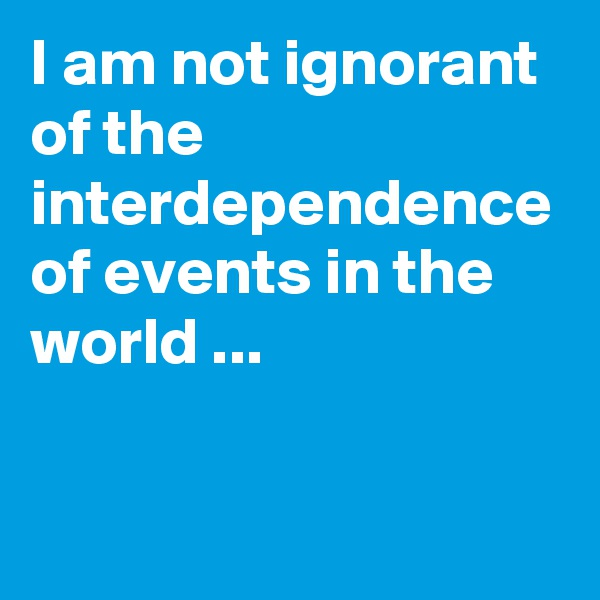 I am not ignorant of the interdependence of events in the world ...