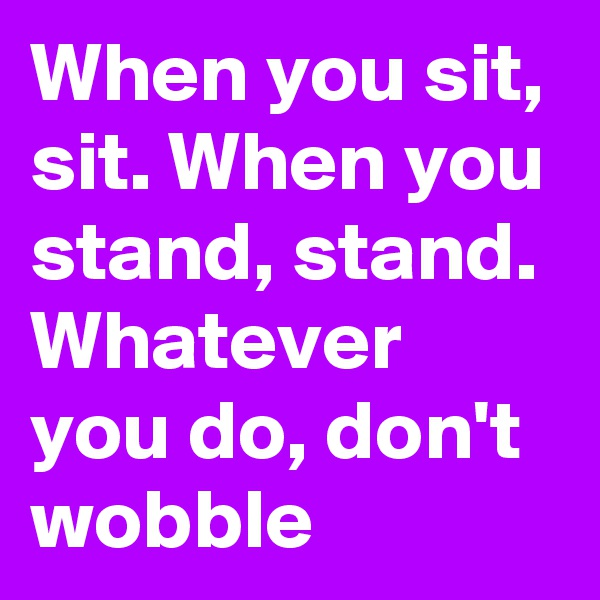 When you sit, sit. When you stand, stand. Whatever you do, don't wobble