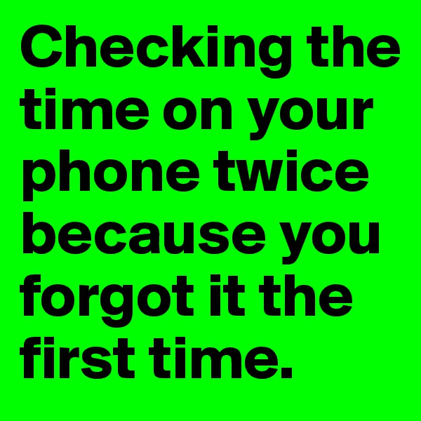 Checking the time on your phone twice because you forgot it the first time.