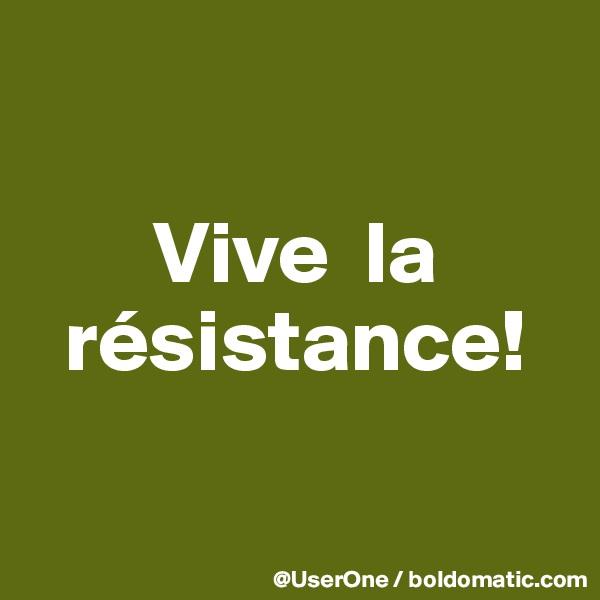 Vive  la   résistance!