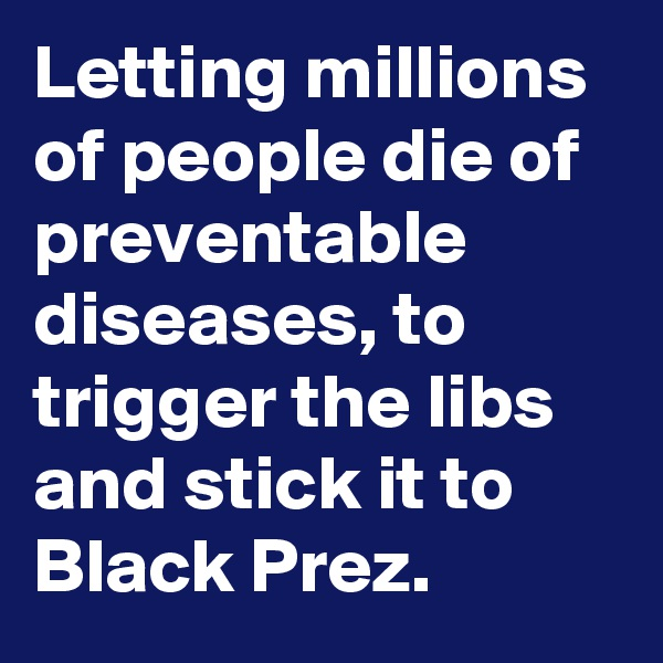 Letting millions of people die of preventable diseases, to trigger the libs and stick it to Black Prez.