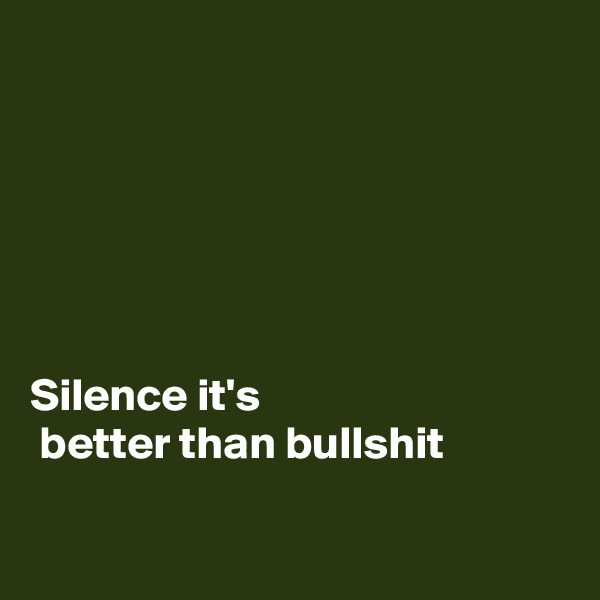 Silence it's  better than bullshit