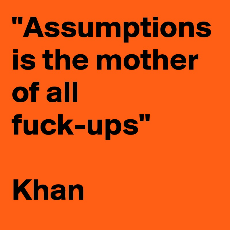 """Assumptions is the mother of all fuck-ups""  Khan"