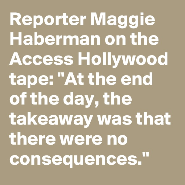 "Reporter Maggie Haberman on the Access Hollywood tape: ""At the end of the day, the takeaway was that there were no consequences."""