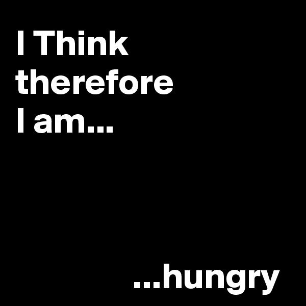 I Think  therefore  I am...                          ...hungry