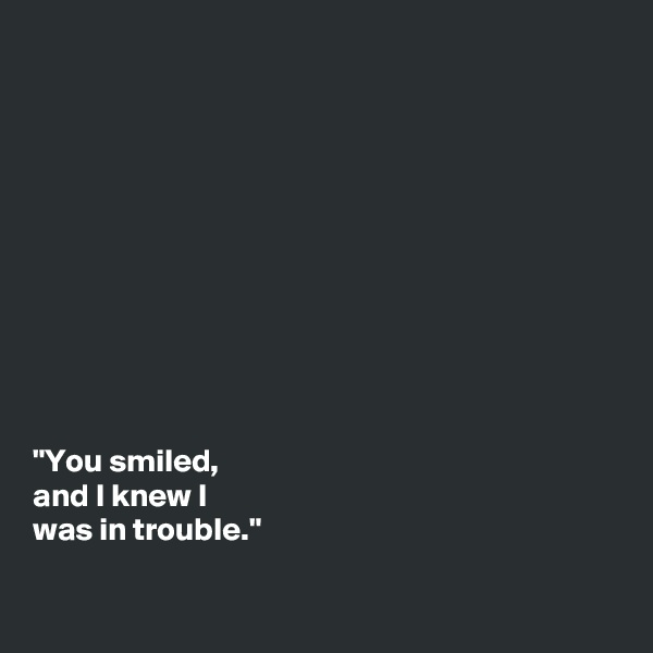 """""""You smiled,  and I knew I  was in trouble."""""""