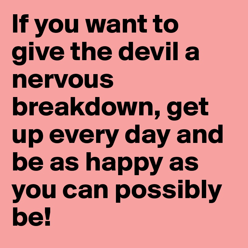 If you want to give the devil a nervous breakdown, get up every day and be as happy as you can possibly be!