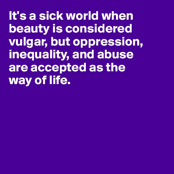 It's a sick world when beauty is considered vulgar, but oppression, inequality, and abuse  are accepted as the  way of life.