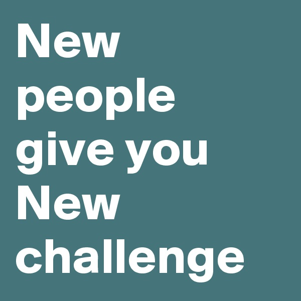 New people give you New challenge