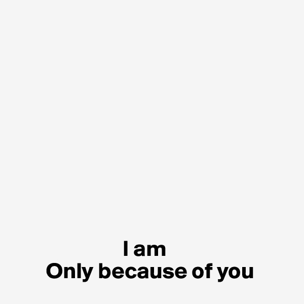 I am         Only because of you