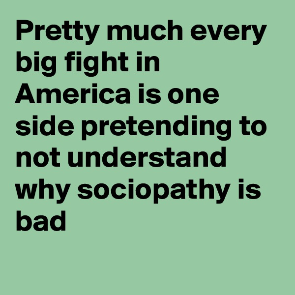 Pretty much every big fight in America is one side pretending to not understand why sociopathy is bad