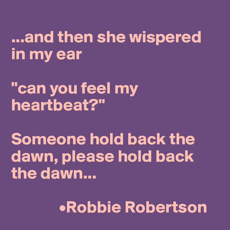 "...and then she wispered in my ear  ""can you feel my heartbeat?""  Someone hold back the dawn, please hold back the dawn...                •Robbie Robertson"
