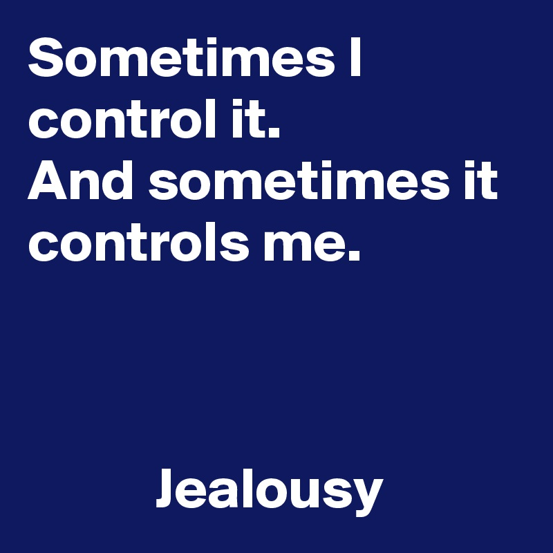 Sometimes I control it. And sometimes it controls me.               Jealousy