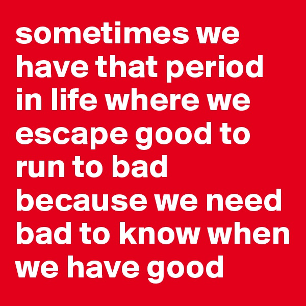 sometimes we have that period in life where we escape good to run to bad because we need bad to know when we have good