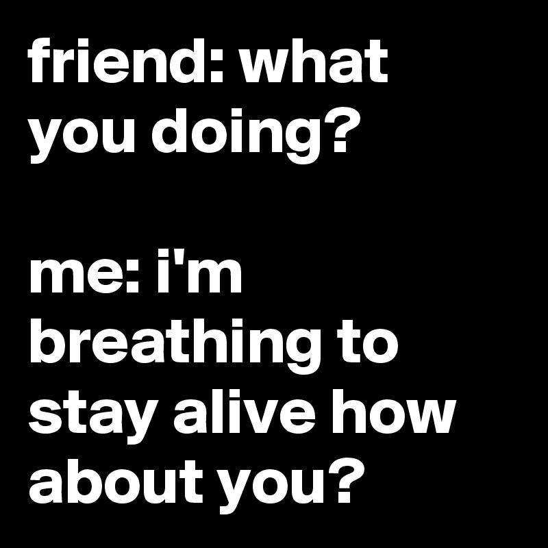 friend: what you doing?  me: i'm breathing to stay alive how about you?