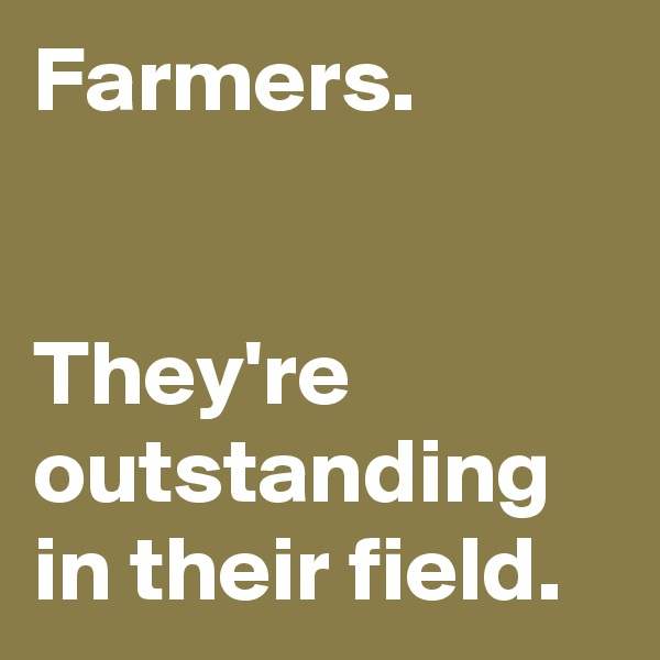 Farmers.   They're outstanding in their field.