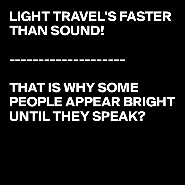 LIGHT TRAVEL'S FASTER THAN SOUND!  --------------------  THAT IS WHY SOME PEOPLE APPEAR BRIGHT UNTIL THEY SPEAK?