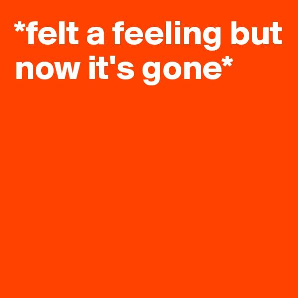 *felt a feeling but now it's gone*