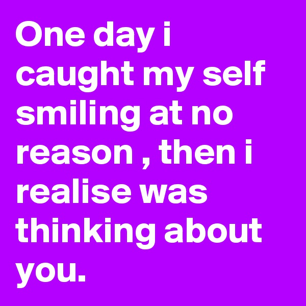 One day i caught my self smiling at no reason , then i realise was thinking about you.