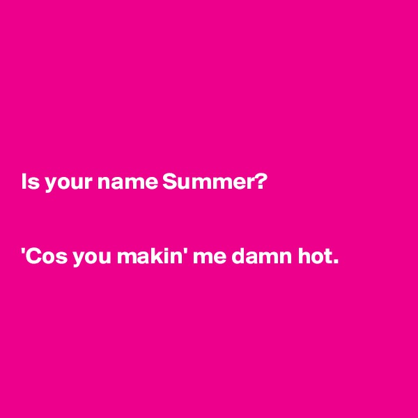 Is your name Summer?    'Cos you makin' me damn hot.