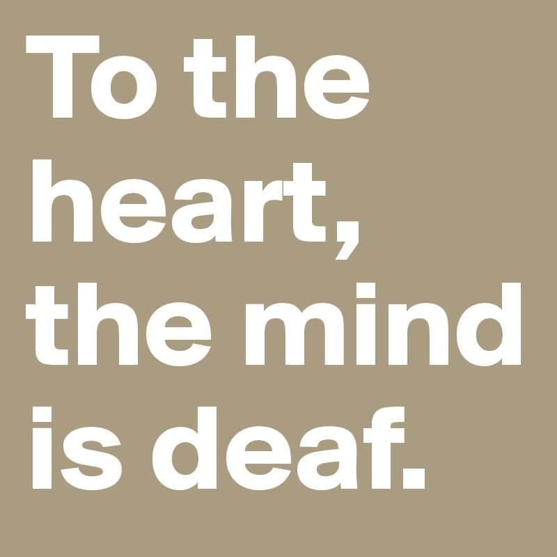 To the heart, the mind is deaf.