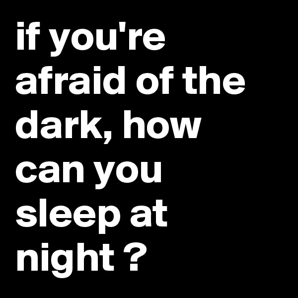 if you're afraid of the dark, how can you sleep at night ?