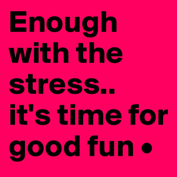 Enough with the stress.. it's time for good fun •