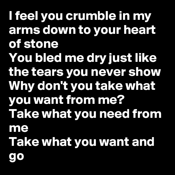 I feel you crumble in my arms down to your heart of stone You bled me dry just like the tears you never show Why don't you take what you want from me? Take what you need from me Take what you want and go