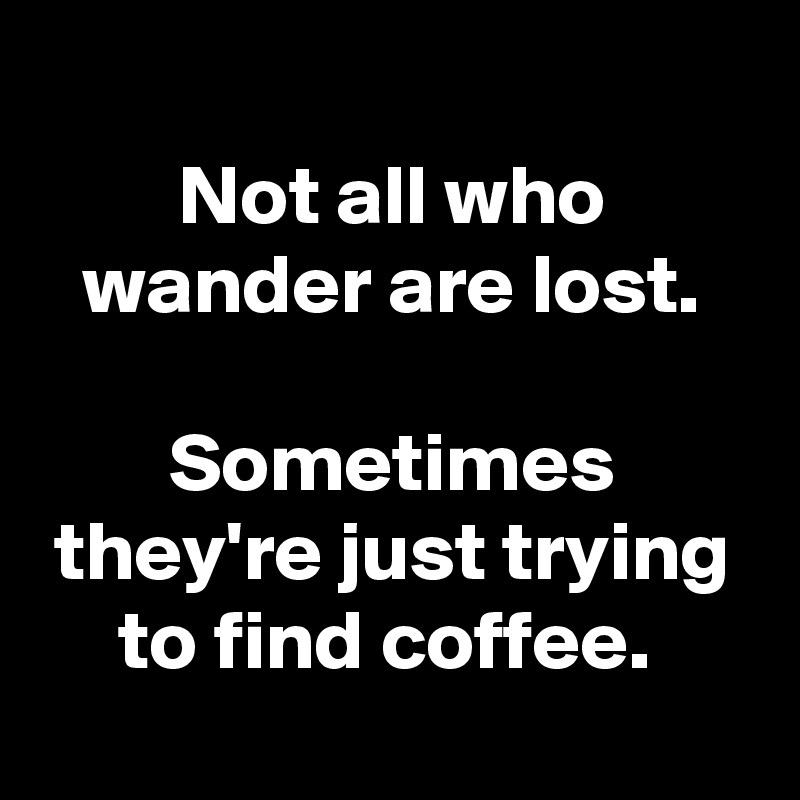 Not all who wander are lost.  Sometimes they're just trying to find coffee.