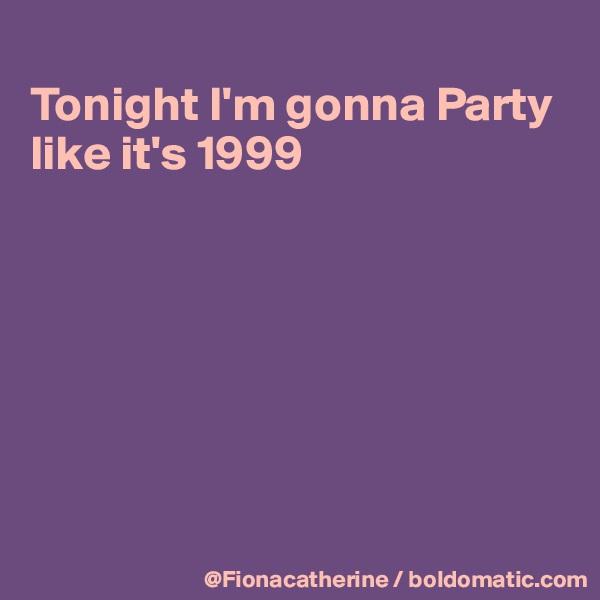 Tonight I'm gonna Party like it's 1999