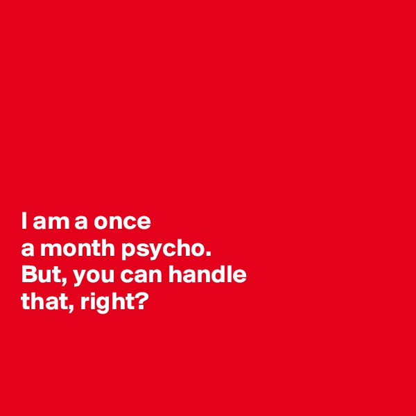 I am a once  a month psycho.  But, you can handle  that, right?