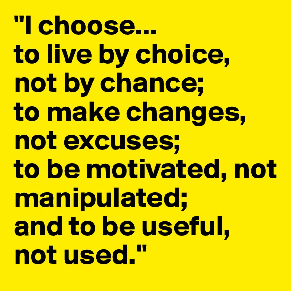 """""""I choose... to live by choice, not by chance; to make changes, not excuses; to be motivated, not manipulated; and to be useful, not used."""""""