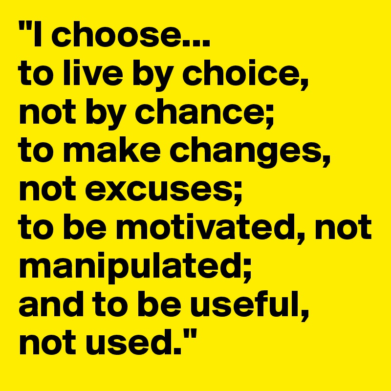 """I choose... to live by choice, not by chance; to make changes, not excuses; to be motivated, not manipulated; and to be useful, not used."""