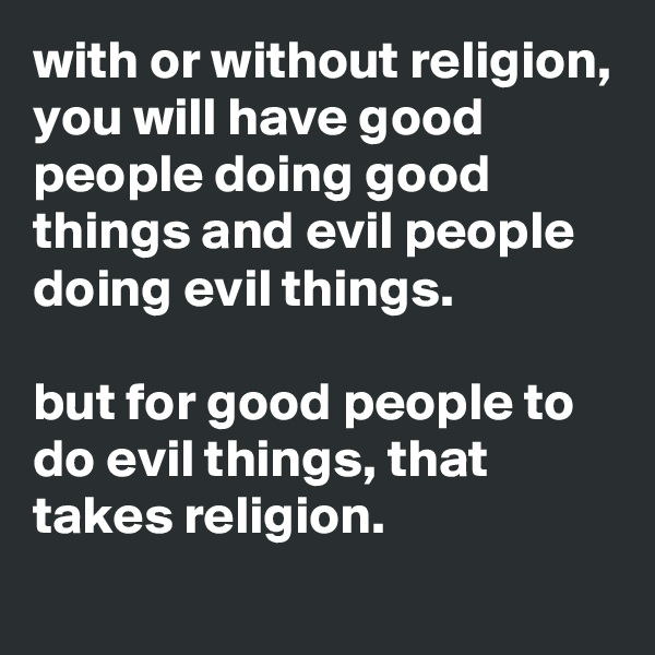 with or without religion, you will have good people doing good things and evil people doing evil things.  but for good people to do evil things, that takes religion.