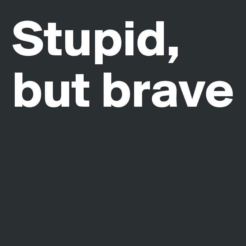 Stupid, but brave