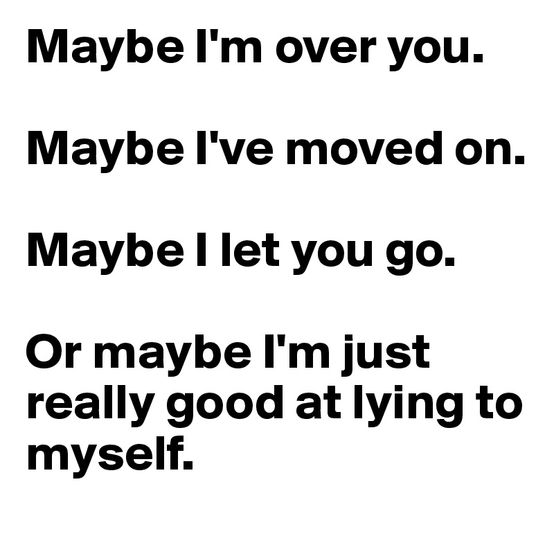 Maybe I'm over you.   Maybe I've moved on.   Maybe I let you go.   Or maybe I'm just really good at lying to myself.