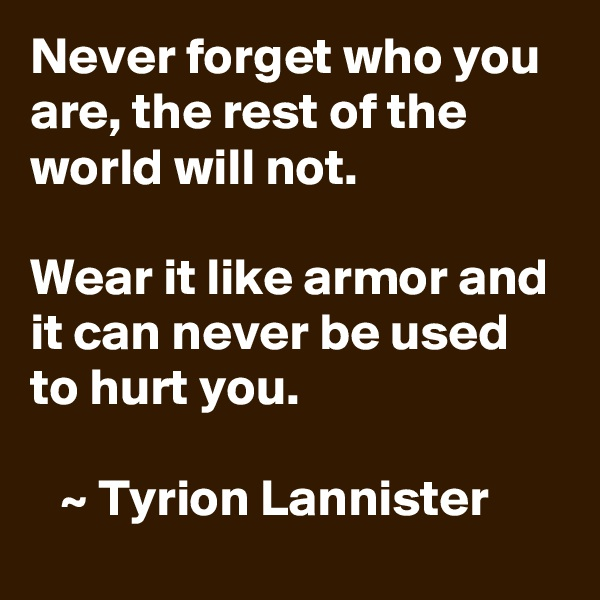 Never forget who you are, the rest of the world will not.    Wear it like armor and  it can never be used to hurt you.     ~ Tyrion Lannister